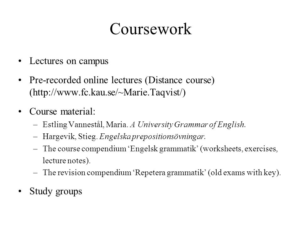 Coursework Lectures on campus Pre-recorded online lectures (Distance course) (http://www.fc.kau.se/~Marie.Taqvist/) Course material: –Estling Vannestål, Maria.