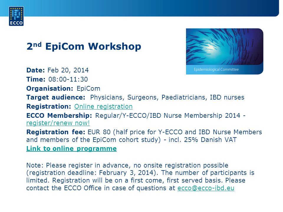 2 nd EpiCom Workshop Date: Feb 20, 2014 Time: 08:00-11:30 Organisation: EpiCom Target audience: Physicians, Surgeons, Paediatricians, IBD nurses Registration: Online registration Online registration ECCO Membership: Regular/Y-ECCO/IBD Nurse Membership register/renew now.