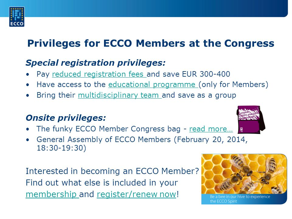 Privileges for ECCO Members at the Congress Special registration privileges: Pay reduced registration fees and save EUR reduced registration fees Have access to the educational programme (only for Members)educational programme Bring their multidisciplinary team and save as a groupmultidisciplinary team Onsite privileges: The funky ECCO Member Congress bag - read more…read more… General Assembly of ECCO Members (February 20, 2014, 18:30-19:30) Interested in becoming an ECCO Member.
