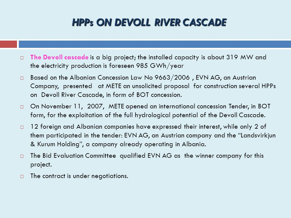 HPPs ON DEVOLL RIVER CASCADE  The Devoll cascade is a big project; the installed capacity is about 319 MW and the electricity production is foreseen 985 GWh/year  Based on the Albanian Concession Law No 9663/2006, EVN AG, an Austrian Company, presented at METE an unsolicited proposal for construction several HPPs on Devoll River Cascade, in form of BOT concession.