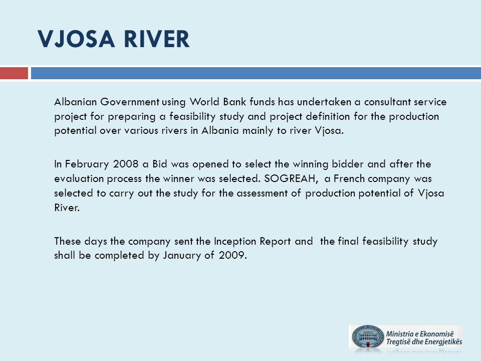 VJOSA RIVER Albanian Government using World Bank funds has undertaken a consultant service project for preparing a feasibility study and project definition for the production potential over various rivers in Albania mainly to river Vjosa.