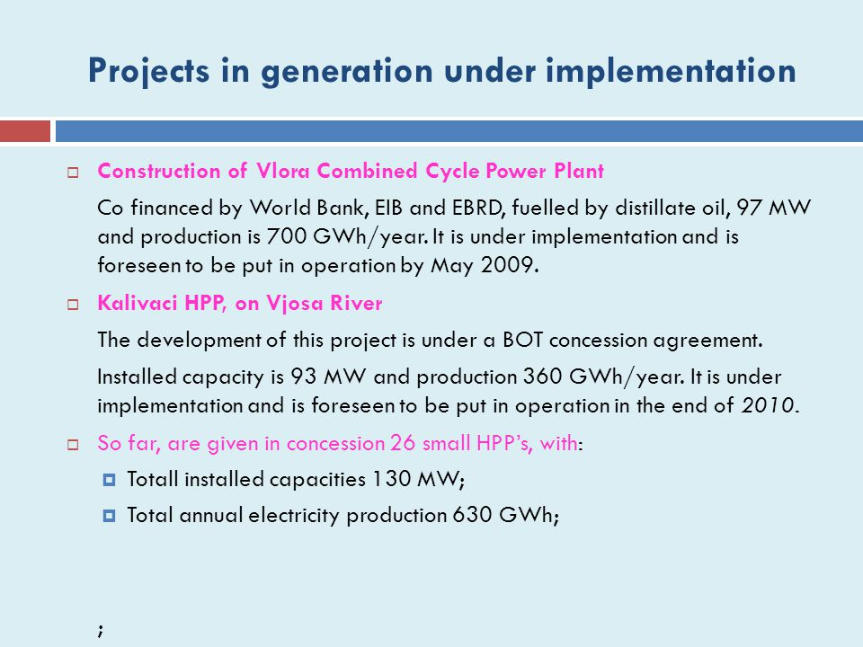 Projects in generation under implementation  Construction of Vlora Combined Cycle Power Plant Co financed by World Bank, EIB and EBRD, fuelled by distillate oil, 97 MW and production is 700 GWh/year.