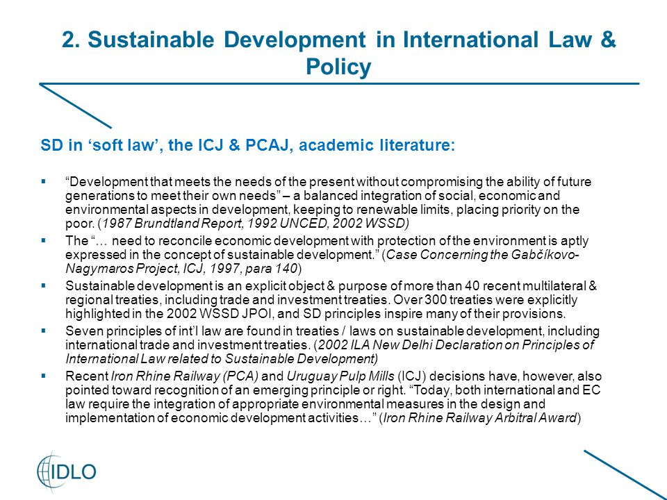 "2. Sustainable Development in International Law & Policy SD in 'soft law', the ICJ & PCAJ, academic literature:  ""Development that meets the needs of"