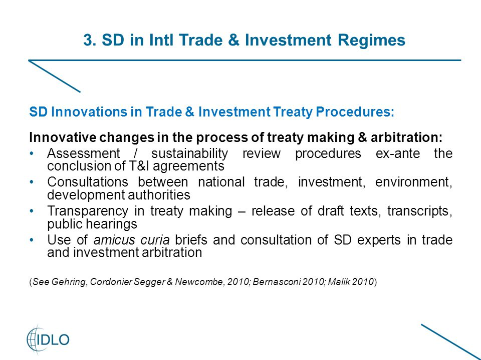 SD Innovations in Trade & Investment Treaty Procedures: Innovative changes in the process of treaty making & arbitration: Assessment / sustainability review procedures ex-ante the conclusion of T&I agreements Consultations between national trade, investment, environment, development authorities Transparency in treaty making – release of draft texts, transcripts, public hearings Use of amicus curia briefs and consultation of SD experts in trade and investment arbitration (See Gehring, Cordonier Segger & Newcombe, 2010; Bernasconi 2010; Malik 2010) 3.