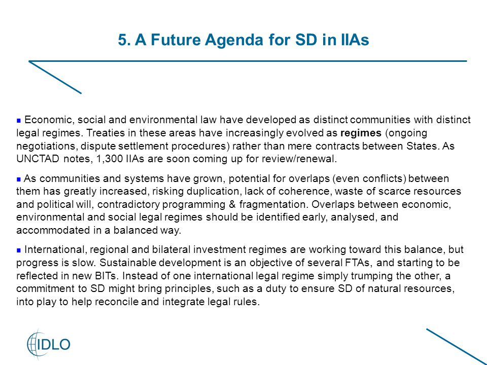 5. A Future Agenda for SD in IIAs Economic, social and environmental law have developed as distinct communities with distinct legal regimes. Treaties