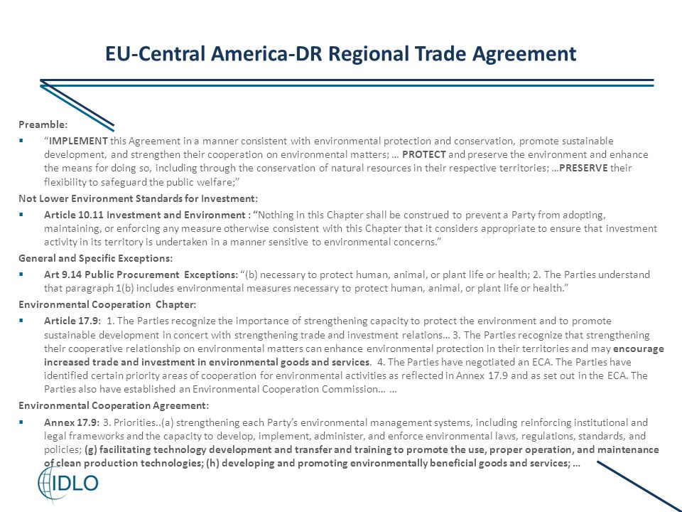 EU-Central America-DR Regional Trade Agreement Preamble:  IMPLEMENT this Agreement in a manner consistent with environmental protection and conservation, promote sustainable development, and strengthen their cooperation on environmental matters; … PROTECT and preserve the environment and enhance the means for doing so, including through the conservation of natural resources in their respective territories; …PRESERVE their flexibility to safeguard the public welfare; Not Lower Environment Standards for Investment:  Article 10.11 Investment and Environment : Nothing in this Chapter shall be construed to prevent a Party from adopting, maintaining, or enforcing any measure otherwise consistent with this Chapter that it considers appropriate to ensure that investment activity in its territory is undertaken in a manner sensitive to environmental concerns. General and Specific Exceptions:  Art 9.14 Public Procurement Exceptions: (b) necessary to protect human, animal, or plant life or health; 2.