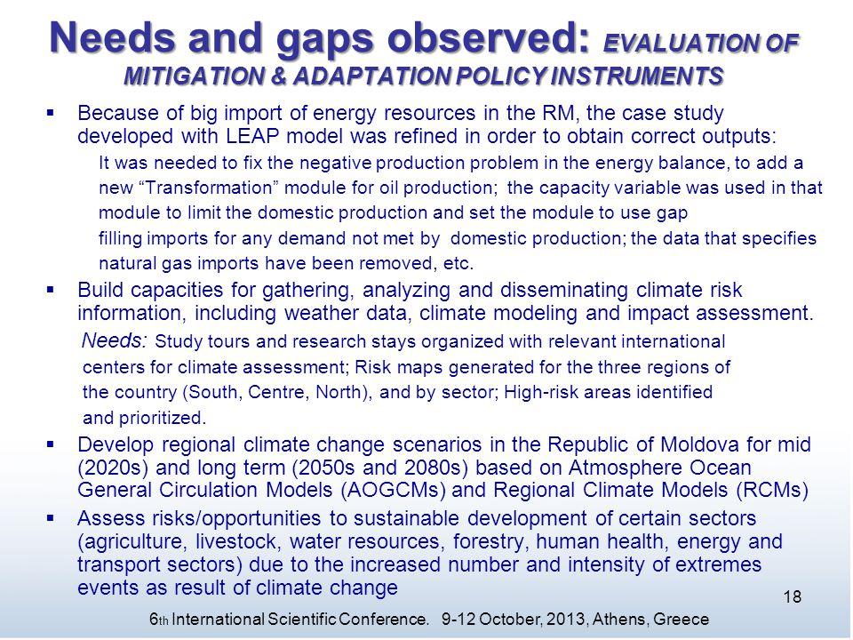 Needs and gaps observed: EVALUATION OF MITIGATION & ADAPTATION POLICY INSTRUMENTS  Because of big import of energy resources in the RM, the case study developed with LEAP model was refined in order to obtain correct outputs: It was needed to fix the negative production problem in the energy balance, to add a new Transformation module for oil production; the capacity variable was used in that module to limit the domestic production and set the module to use gap filling imports for any demand not met by domestic production; the data that specifies natural gas imports have been removed, etc.