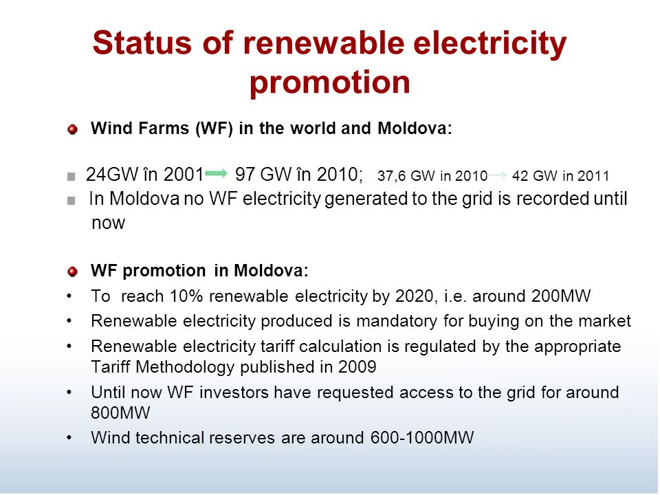 Status of renewable electricity promotion Wind Farms (WF) in the world and Moldova: ■ 24GW în 2001 97 GW în 2010; 37,6 GW in 2010 42 GW in 2011 ■ In Moldova no WF electricity generated to the grid is recorded until now WF promotion in Moldova: To reach 10% renewable electricity by 2020, i.e.
