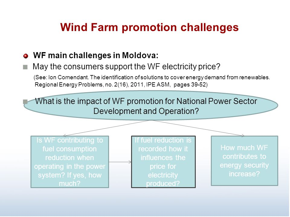 Wind Farm promotion challenges WF main challenges in Moldova: ■ May the consumers support the WF electricity price? (See: Ion Comendant. The identific