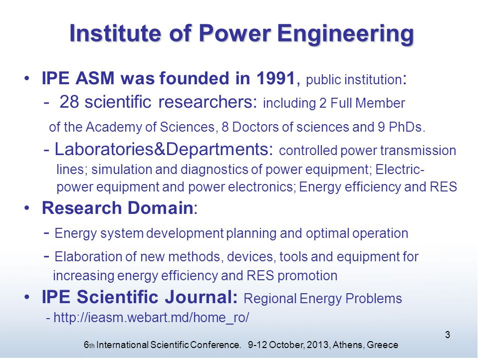 Institute of Power Engineering IPE ASM was founded in 1991, public institution : - 28 scientific researchers: including 2 Full Member of the Academy of Sciences, 8 Doctors of sciences and 9 PhDs.