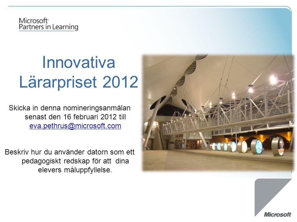 Innovativa Lärarpriset 2012 Skicka in denna nomineringsanmälan senast den 16 februari 2012 till eva.pethrus@microsoft.com eva.pethrus@microsoft.com Be