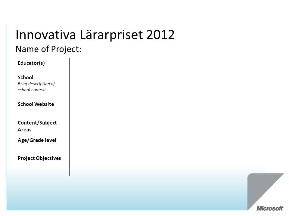 Innovativa Lärarpriset 2012 Name of Project: Educator(s) School Brief description of school context School Website Content/Subject Areas Age/Grade level Project Objectives