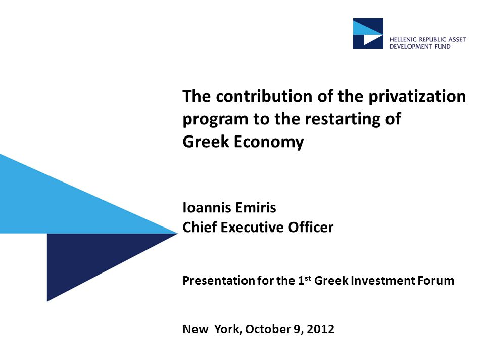 The contribution of the privatization program to the restarting of Greek Economy Ioannis Emiris Chief Executive Officer Presentation for the 1 st Greek Investment Forum New York, October 9, 2012