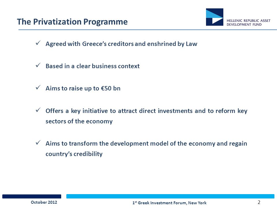 2 The Privatization Programme Agreed with Greece's creditors and enshrined by Law Based in a clear business context Aims to raise up to €50 bn Offers a key initiative to attract direct investments and to reform key sectors of the economy Aims to transform the development model of the economy and regain country's credibility 1 st Greek Investment Forum, New York October 2012