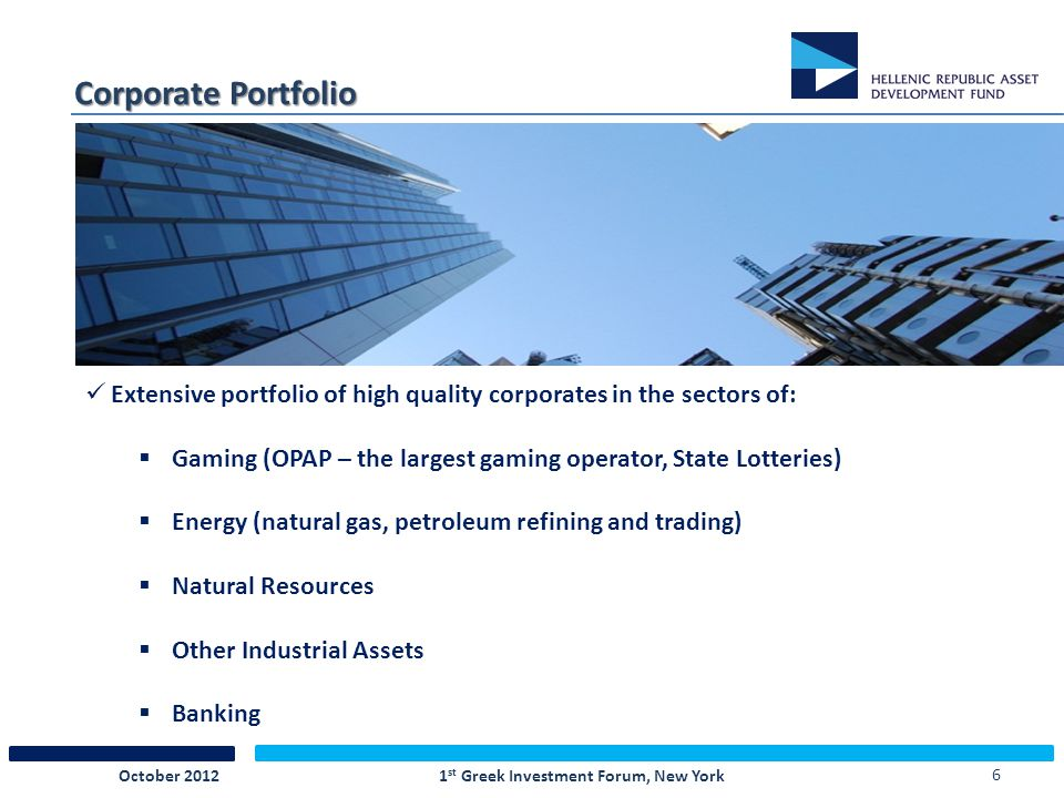 6 Corporate Portfolio Extensive portfolio of high quality corporates in the sectors of:  Gaming (OPAP – the largest gaming operator, State Lotteries)  Energy (natural gas, petroleum refining and trading)  Natural Resources  Other Industrial Assets  Banking 1 st Greek Investment Forum, New YorkOctober 2012