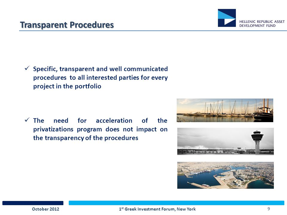 9 Transparent Procedures Specific, transparent and well communicated procedures to all interested parties for every project in the portfolio The need for acceleration of the privatizations program does not impact on the transparency of the procedures October 2012 1 st Greek Investment Forum, New York