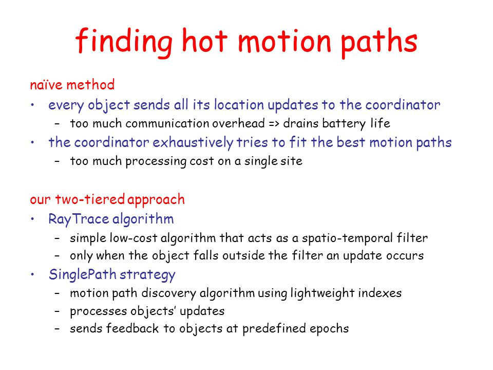 RayTrace overview executed by each object independently modest requirements –one-pass over streaming location updates –constant time (per update) and constant space maintains a Spatio-temporal Safe Area (SSA) –SSA guarantees that a valid motion path exists when the object falls outside the SSA –a motion path must be assigned for the previous time interval –a message is sent to the coordinator with the current state –feedback is received during the next epoch and RayTraces starts over with a new SSA subsequent location updates are buffered