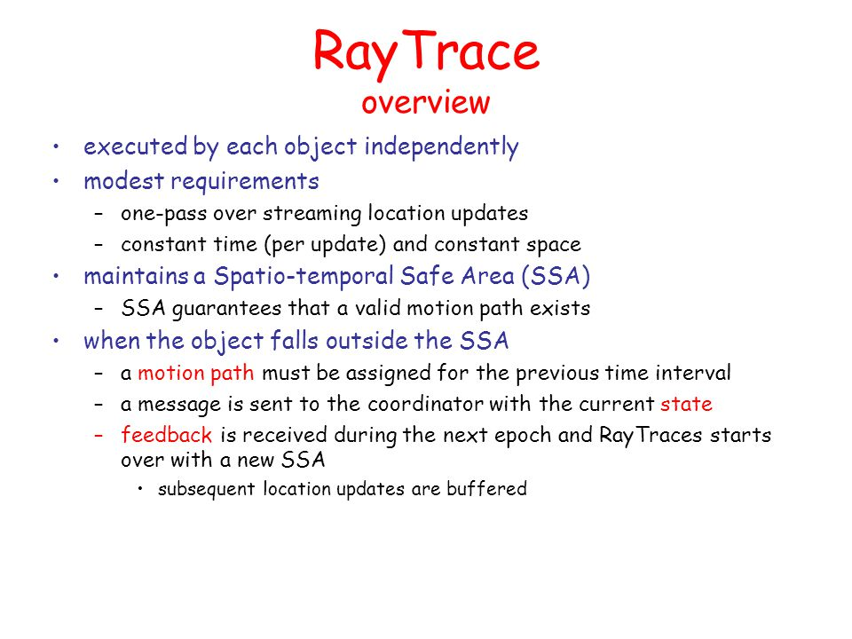 RayTrace SSA positional updates are timepoints (locations with timestamps) accompanied with the measurement inaccuracy –for simplicity assume a fixed tolerance ε for all errors the extension to varying errors is straightforward the case of handling uncertainty (ε,δ) is presented in the paper SSA is a spatio-temporal pyramid-like area defined in the xyt space that extends –from an anchored initial timepoint (provided by the coordinator as feedback) –to a rectangle at the current timestamp SSA is updated/redefined at each timepoint