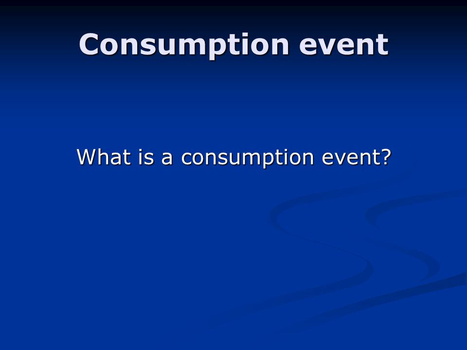 Consumption event What is a consumption event?
