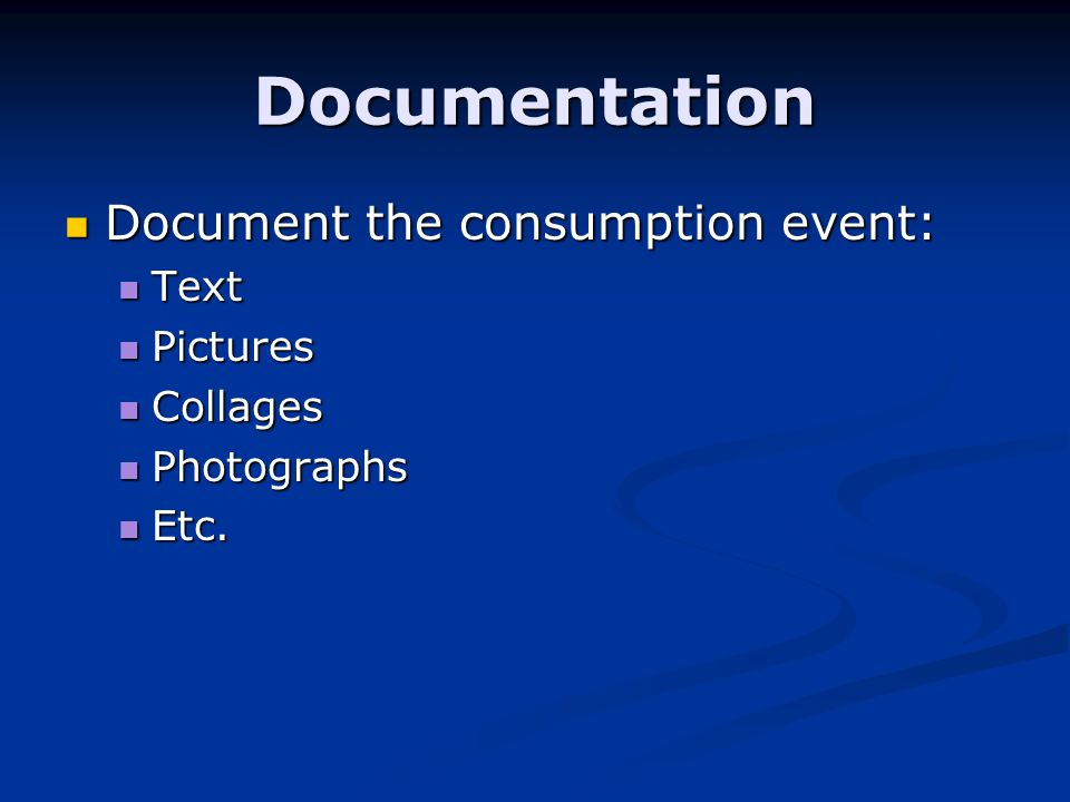 Documentation Document the consumption event: Document the consumption event: Text Text Pictures Pictures Collages Collages Photographs Photographs Etc.