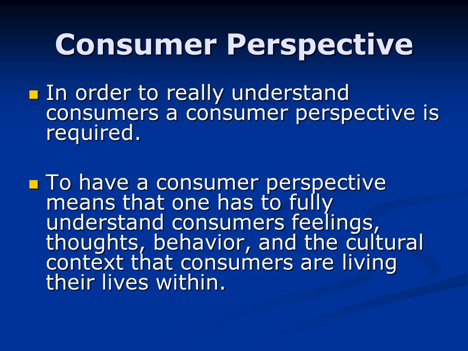 Consumer Perspective In order to really understand consumers a consumer perspective is required.