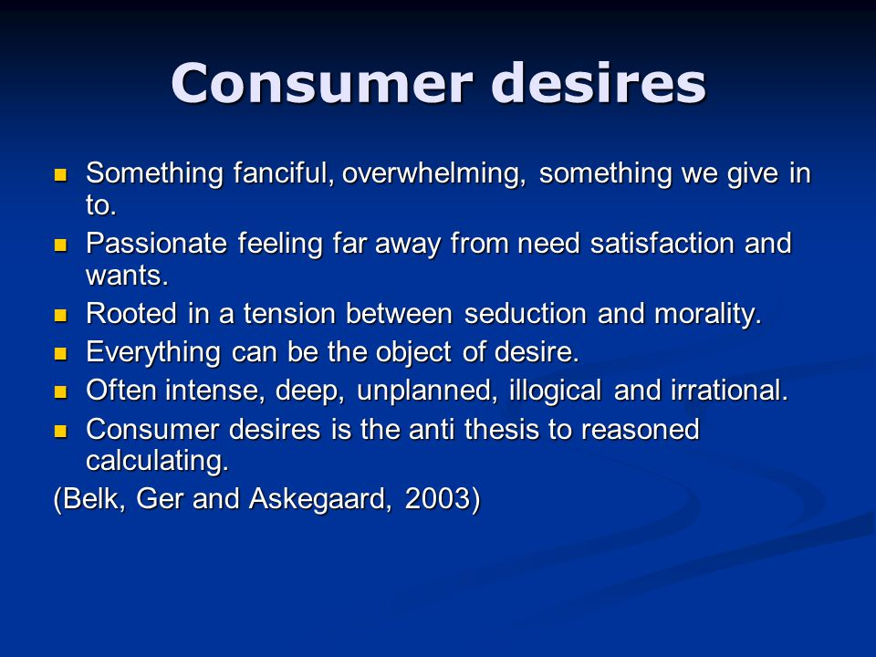 Consumer desires Something fanciful, overwhelming, something we give in to.