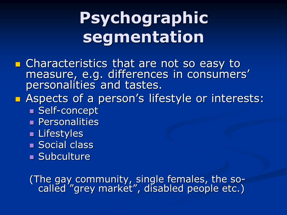 Psychographic segmentation Characteristics that are not so easy to measure, e.g.