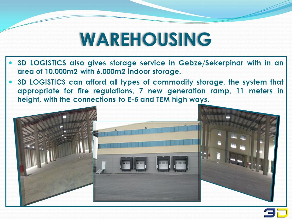 WAREHOUSING 3D LOGISTICS also gives storage service in Gebze/Sekerpinar with in an area of 10.000m2 with 6.000m2 indoor storage.