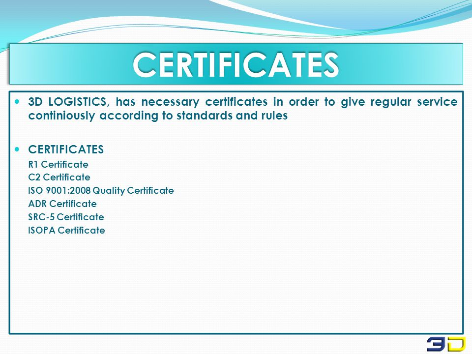CERTIFICATESCERTIFICATES 3D LOGISTICS, has necessary certificates in order to give regular service continiously according to standards and rules CERTIFICATES R1 Certificate C2 Certificate ISO 9001:2008 Quality Certificate ADR Certificate SRC-5 Certificate ISOPA Certificate