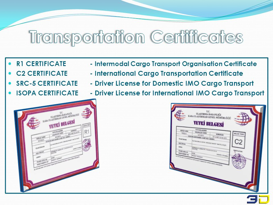 R1 CERTIFICATE- Intermodal Cargo Transport Organisation Certificate C2 CERTIFICATE- International Cargo Transportation Certificate SRC-5 CERTIFICATE- Driver License for Domestic IMO Cargo Transport ISOPA CERTIFICATE- Driver License for International IMO Cargo Transport