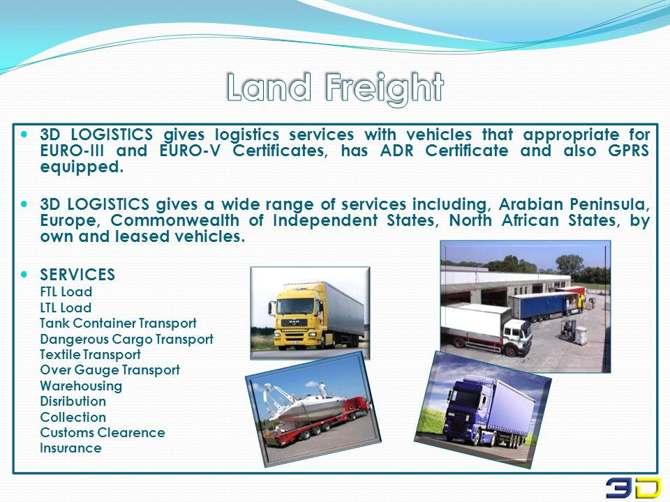 3D LOGISTICS gives logistics services with vehicles that appropriate for EURO-III and EURO-V Certificates, has ADR Certificate and also GPRS equipped.