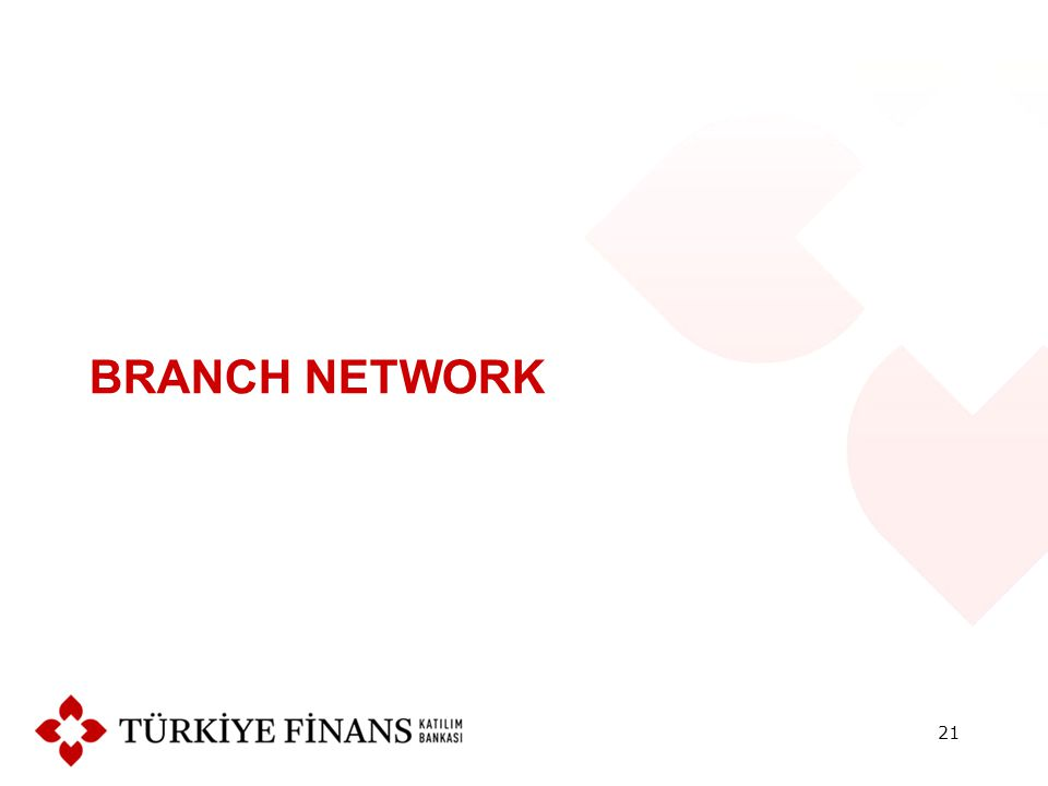 İSTANBUL : 71 Branches + Istanbul Anadolu and Avrupa Regional Branches ANKARA : 15 Branches + Ankara Regional Branch İZMİR : 5 Branches + Izmir Regional Branch ADANA : 4 Branches + Adana Regional Branch KAYSERİ : 3 Branches + Kayseri Regional Branch 22 Türkiye Finans has 182 branches throughout the country.