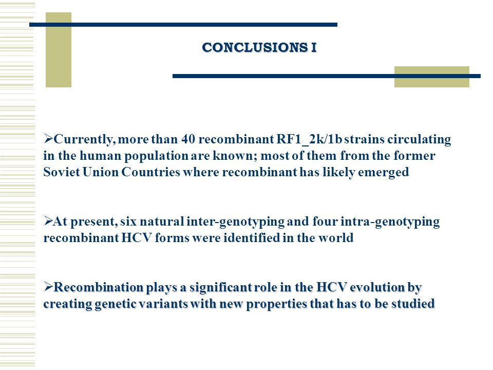 CONCLUSIONS I  Currently, more than 40 recombinant RF1_2k/1b strains circulating in the human population are known; most of them from the former Soviet Union Countries where recombinant has likely emerged  At present, six natural inter-genotyping and four intra-genotyping recombinant HCV forms were identified in the world Recombination plays a significant role in the HCV evolution by creating genetic variants with new properties that has to be studied  Recombination plays a significant role in the HCV evolution by creating genetic variants with new properties that has to be studied