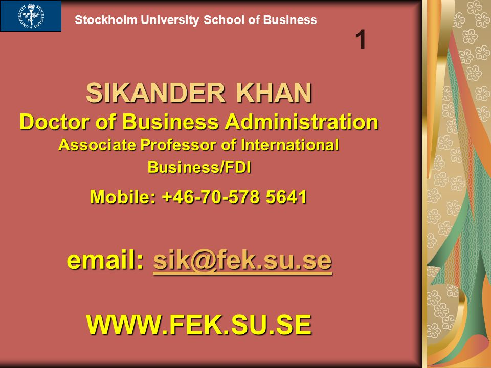 SIKANDER KHAN Doctor of Business Administration Associate Professor of International Business/FDI Mobile: +46-70-578 5641 email: sik@fek.su.se WWW.FEK.SU.SE sik@fek.su.se Stockholm University School of Business 1