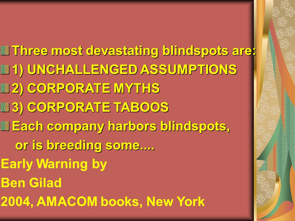 Three most devastating blindspots are: 1) UNCHALLENGED ASSUMPTIONS 2) CORPORATE MYTHS 3) CORPORATE TABOOS Each company harbors blindspots, or is breeding some....