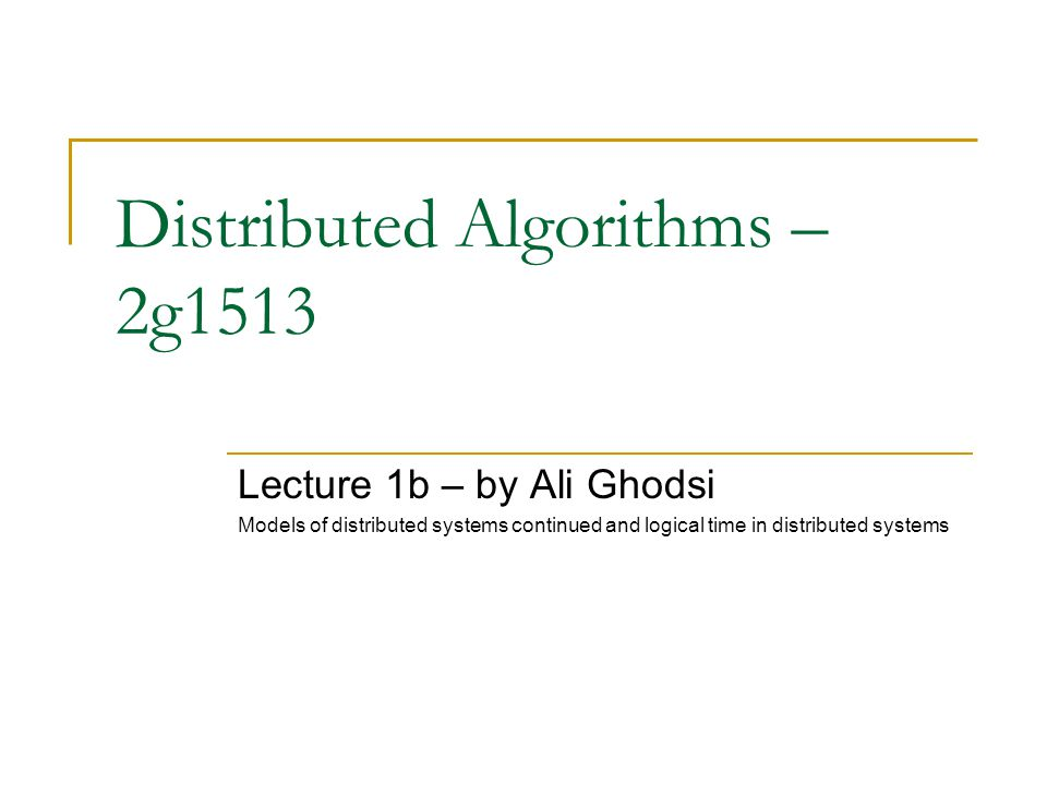 Distributed Algorithms – 2g1513 Lecture 1b – by Ali Ghodsi Models of distributed systems continued and logical time in distributed systems