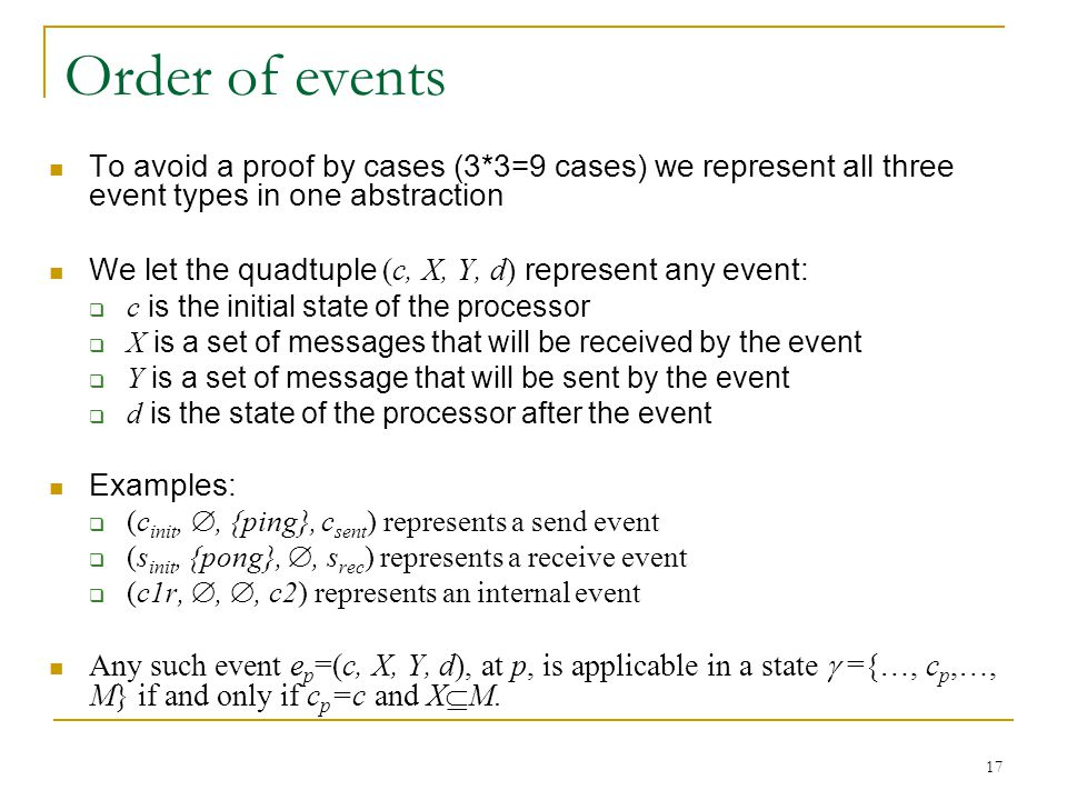 17 Order of events To avoid a proof by cases (3*3=9 cases) we represent all three event types in one abstraction We let the quadtuple (c, X, Y, d) represent any event:  c is the initial state of the processor  X is a set of messages that will be received by the event  Y is a set of message that will be sent by the event  d is the state of the processor after the event Examples:  (c init, , {ping}, c sent ) represents a send event  (s init, {pong}, , s rec ) represents a receive event  (c1r, , , c2) represents an internal event Any such event e p =(c, X, Y, d), at p, is applicable in a state  ={…, c p,…, M} if and only if c p =c and X  M.