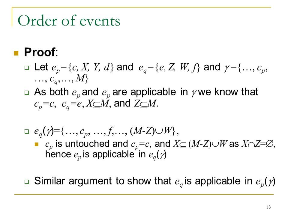 18 Order of events Proof:  Let e p ={c, X, Y, d} and e q ={e, Z, W, f} and  ={…, c p, …, c q,…, M}  As both e p and e p are applicable in  we know that c p =c, c q =e, X  M, and Z  M.