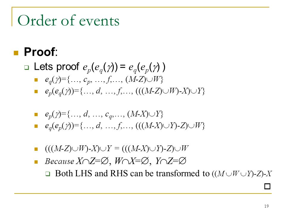 19 Order of events Proof:  Lets proof e p ( e q (  )) = e q ( e p (  ) ) e q (  )={…, c p, …, f,…, (M-Z)  W} e p (e q (  ))={…, d, …, f,…, (((M-Z)  W)-X)  Y} e p (  )={…, d, …, c q,…, (M-X)  Y} e q (e p (  ))={…, d, …, f,…, (((M-X)  Y)-Z)  W} (((M-Z)  W)-X)  Y = (((M-X)  Y)-Z)  W Because X  Z= , W  X= , Y  Z=   Both LHS and RHS can be transformed to ((M  W  Y)-Z)-X 
