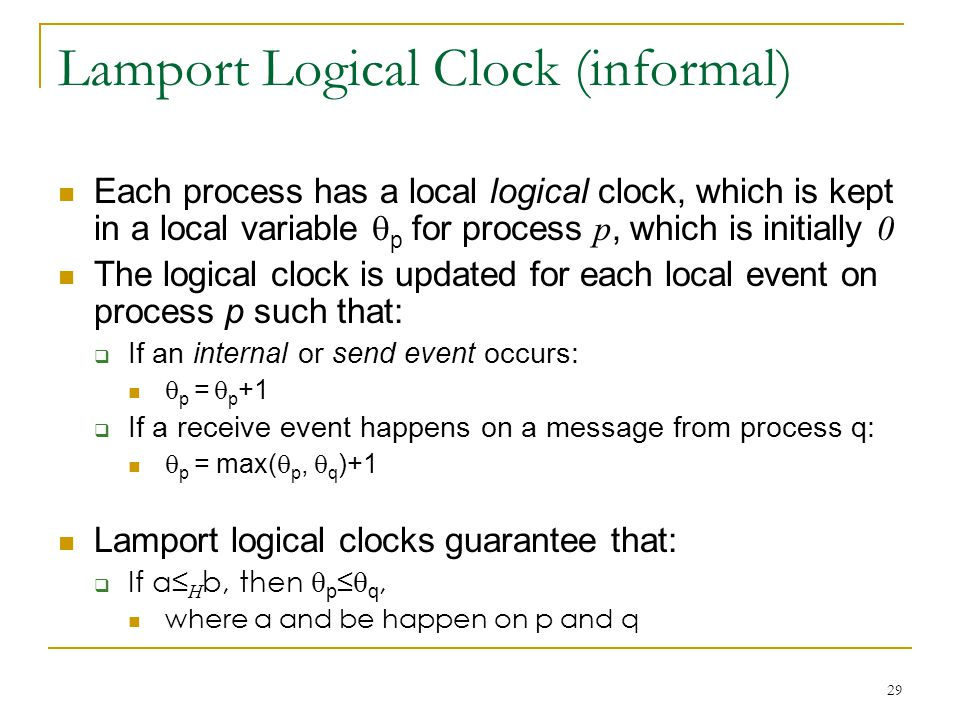 29 Lamport Logical Clock (informal) Each process has a local logical clock, which is kept in a local variable  p for process p, which is initially 0 The logical clock is updated for each local event on process p such that:  If an internal or send event occurs:  p =  p +1  If a receive event happens on a message from process q:  p = max(  p,  q )+1 Lamport logical clocks guarantee that:  If a≤ H b, then  p ≤  q, where a and be happen on p and q