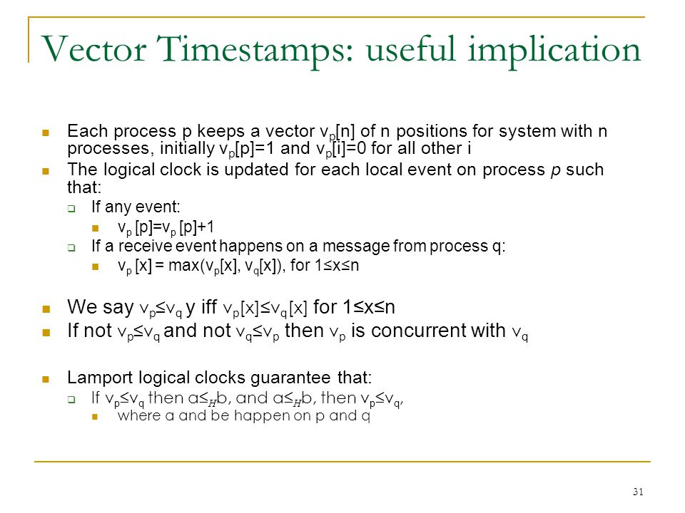 31 Vector Timestamps: useful implication Each process p keeps a vector v p [n] of n positions for system with n processes, initially v p [p]=1 and v p [i]=0 for all other i The logical clock is updated for each local event on process p such that:  If any event: v p [p]=v p [p]+1  If a receive event happens on a message from process q: v p [x] = max(v p [x], v q [x]), for 1≤x≤n We say v p ≤v q y iff v p [x]≤v q [x] for 1≤x≤n If not v p ≤v q and not v q ≤v p then v p is concurrent with v q Lamport logical clocks guarantee that:  If v p ≤v q then a≤ H b, and a≤ H b, then v p ≤v q, where a and be happen on p and q