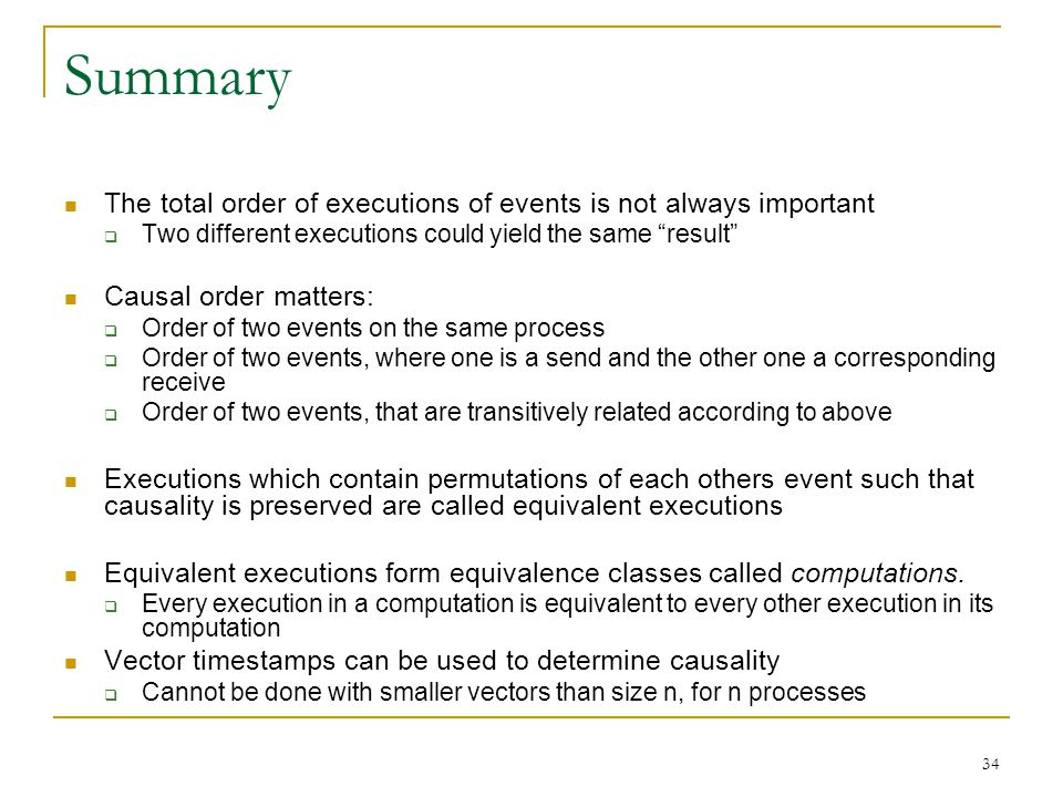34 Summary The total order of executions of events is not always important  Two different executions could yield the same result Causal order matters:  Order of two events on the same process  Order of two events, where one is a send and the other one a corresponding receive  Order of two events, that are transitively related according to above Executions which contain permutations of each others event such that causality is preserved are called equivalent executions Equivalent executions form equivalence classes called computations.
