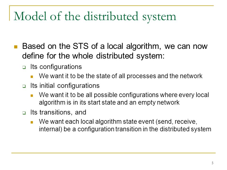 5 Model of the distributed system Based on the STS of a local algorithm, we can now define for the whole distributed system:  Its configurations We want it to be the state of all processes and the network  Its initial configurations We want it to be all possible configurations where every local algorithm is in its start state and an empty network  Its transitions, and We want each local algorithm state event (send, receive, internal) be a configuration transition in the distributed system
