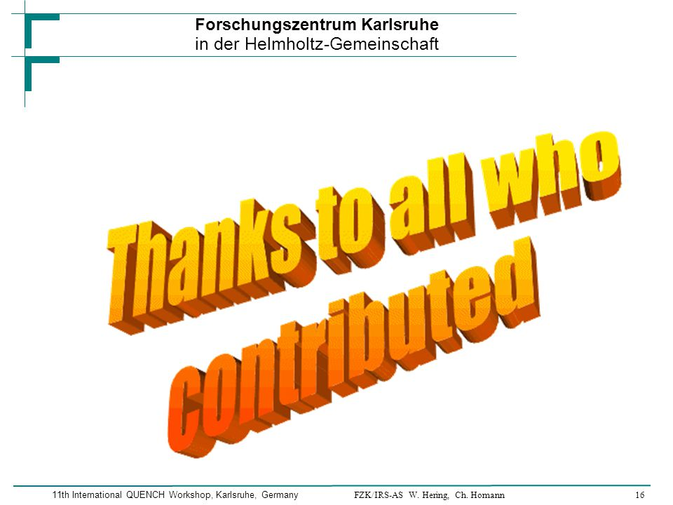 FZK/IRS-AS W. Hering, Ch. Homann16 Forschungszentrum Karlsruhe in der Helmholtz-Gemeinschaft 11th International QUENCH Workshop, Karlsruhe, Germany