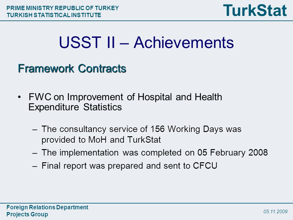 PRIME MINISTRY REPUBLIC OF TURKEY TURKISH STATISTICAL INSTITUTE Foreign Relations Department Projects Group TurkStat USST II – Achievements Framework Contracts FWC on Improvement of Hospital and Health Expenditure Statistics –The consultancy service of 156 Working Days was provided to MoH and TurkStat –The implementation was completed on 05 February 2008 –Final report was prepared and sent to CFCU