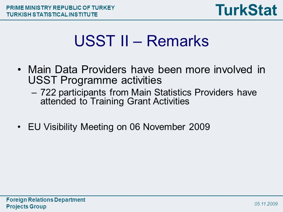PRIME MINISTRY REPUBLIC OF TURKEY TURKISH STATISTICAL INSTITUTE Foreign Relations Department Projects Group TurkStat USST II – Remarks Main Data Providers have been more involved in USST Programme activities –722 participants from Main Statistics Providers have attended to Training Grant Activities EU Visibility Meeting on 06 November 2009
