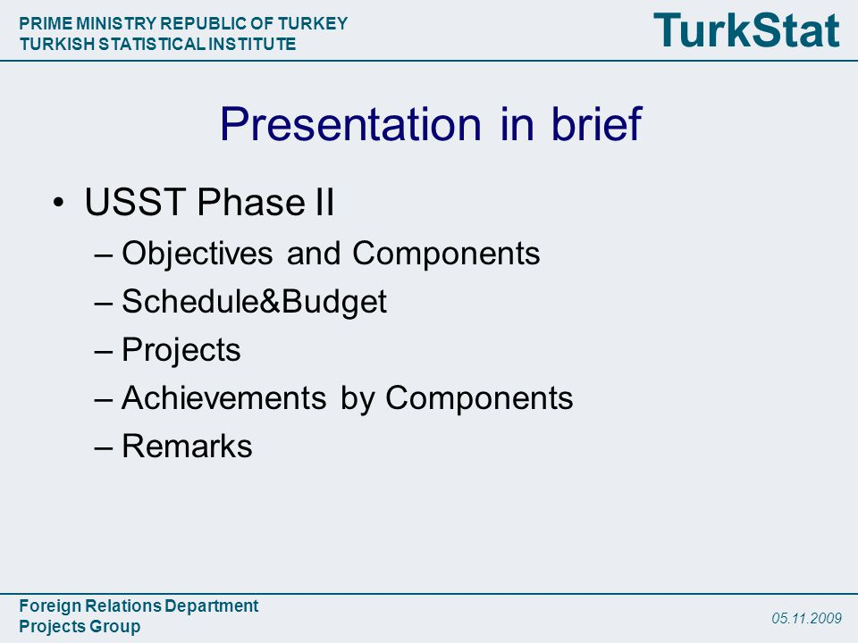 PRIME MINISTRY REPUBLIC OF TURKEY TURKISH STATISTICAL INSTITUTE Foreign Relations Department Projects Group TurkStat Presentation in brief USST Phase II –Objectives and Components –Schedule&Budget –Projects –Achievements by Components –Remarks