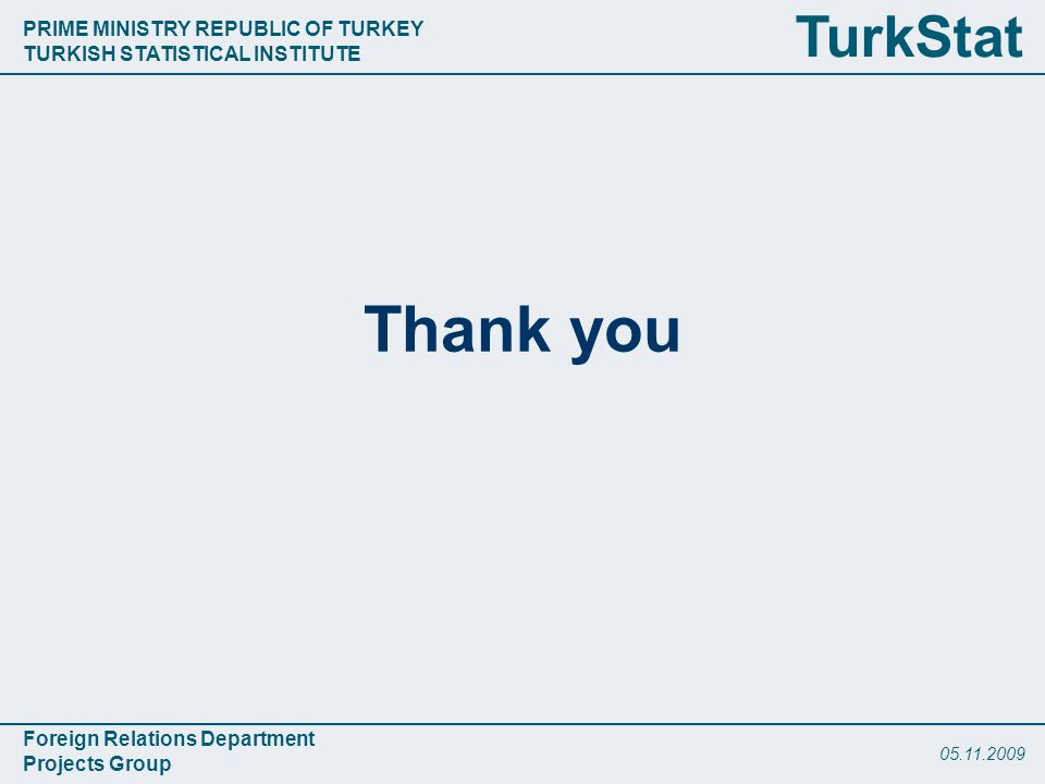 PRIME MINISTRY REPUBLIC OF TURKEY TURKISH STATISTICAL INSTITUTE Foreign Relations Department Projects Group TurkStat Thank you