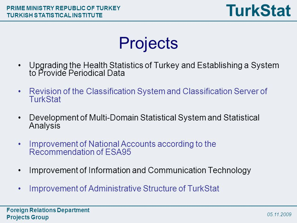 PRIME MINISTRY REPUBLIC OF TURKEY TURKISH STATISTICAL INSTITUTE Foreign Relations Department Projects Group TurkStat Projects Upgrading the Health Statistics of Turkey and Establishing a System to Provide Periodical Data Revision of the Classification System and Classification Server of TurkStat Development of Multi-Domain Statistical System and Statistical Analysis Improvement of National Accounts according to the Recommendation of ESA95 Improvement of Information and Communication Technology Improvement of Administrative Structure of TurkStat