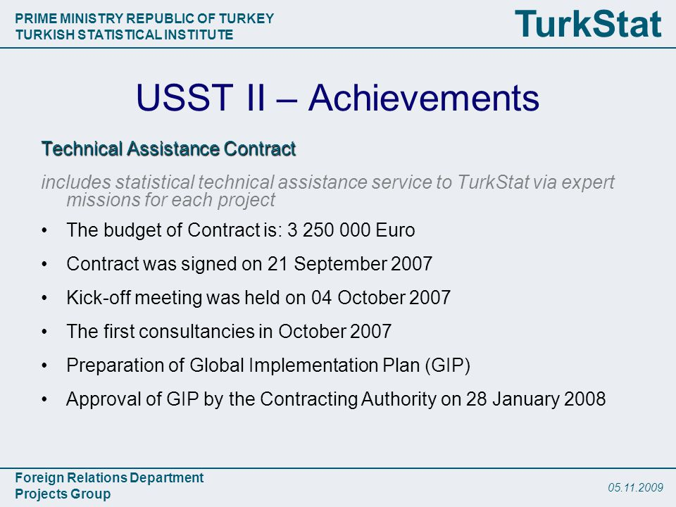 PRIME MINISTRY REPUBLIC OF TURKEY TURKISH STATISTICAL INSTITUTE Foreign Relations Department Projects Group TurkStat USST II – Achievements Technical Assistance Contract includes statistical technical assistance service to TurkStat via expert missions for each project The budget of Contract is: Euro Contract was signed on 21 September 2007 Kick-off meeting was held on 04 October 2007 The first consultancies in October 2007 Preparation of Global Implementation Plan (GIP) Approval of GIP by the Contracting Authority on 28 January 2008